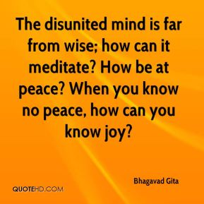 Bhagavad Gita - The disunited mind is far from wise; how can it meditate? How be at peace? When you know no peace, how can you know joy?