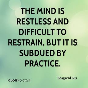 Bhagavad Gita - The mind is restless and difficult to restrain, but it is subdued by practice.