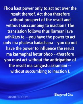 Bhagavad Gita - Thou hast power only to act not over the result thereof. Act thou therefore without prospect of the result and without succcumbing to inaction ( The translation follows thus Karmani ave adhikars te --you have the power to act only ma phalesu kadachana --you do not have the power to influence the result ma karmaphal hetur bhoo --therefore you must act without the anticipation of the result ma sangostu akramani --without succumbing to inaction ).
