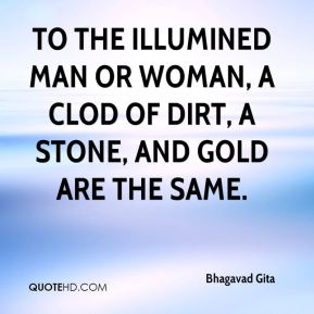 To the illumined man or woman, a clod of dirt, a stone, and gold are the same.