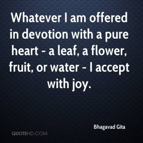 Whatever I am offered in devotion with a pure heart - a leaf, a flower, fruit, or water - I accept with joy.