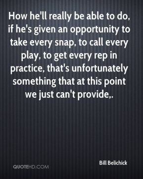 How he'll really be able to do, if he's given an opportunity to take every snap, to call every play, to get every rep in practice, that's unfortunately something that at this point we just can't provide.