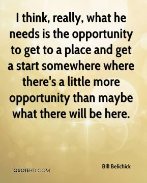 I think, really, what he needs is the opportunity to get to a place and get a start somewhere where there's a little more opportunity than maybe what there will be here.