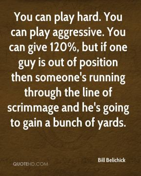 You can play hard. You can play aggressive. You can give 120%, but if one guy is out of position then someone's running through the line of scrimmage and he's going to gain a bunch of yards.