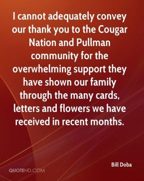 Bill Doba - I cannot adequately convey our thank you to the Cougar Nation and Pullman community for the overwhelming support they have shown our family through the many cards, letters and flowers we have received in recent months.