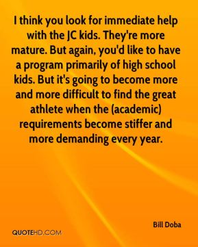 Bill Doba - I think you look for immediate help with the JC kids. They're more mature. But again, you'd like to have a program primarily of high school kids. But it's going to become more and more difficult to find the great athlete when the (academic) requirements become stiffer and more demanding every year.