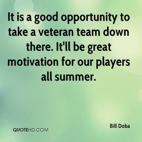 Bill Doba - It is a good opportunity to take a veteran team down there. It'll be great motivation for our players all summer.