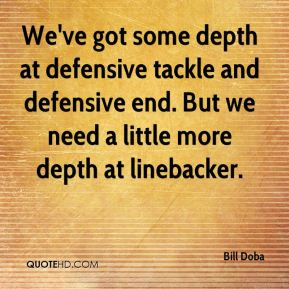 Bill Doba - We've got some depth at defensive tackle and defensive end. But we need a little more depth at linebacker.