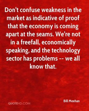 Bill Meehan - Don't confuse weakness in the market as indicative of proof that the economy is coming apart at the seams. We're not in a freefall, economically speaking, and the technology sector has problems -- we all know that.