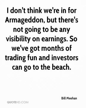 Bill Meehan - I don't think we're in for Armageddon, but there's not going to be any visibility on earnings. So we've got months of trading fun and investors can go to the beach.