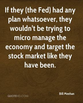Bill Meehan - If they (the Fed) had any plan whatsoever, they wouldn't be trying to micro manage the economy and target the stock market like they have been.