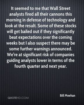 Bill Meehan - It seemed to me that Wall Street analysts fired all their cannons this morning in defense of technology and look at the result. Some of these stocks will get bailed out if they significantly beat expectations over the coming weeks but I also suspect there may be some further warnings announced. We're at significant risk of companies guiding analysts lower in terms of the fourth quarter and next year.