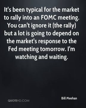 It's been typical for the market to rally into an FOMC meeting. You can't ignore it (the rally) but a lot is going to depend on the market's response to the Fed meeting tomorrow. I'm watching and waiting.