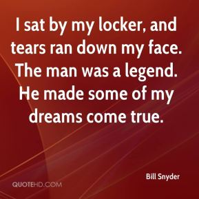 Bill Snyder - I sat by my locker, and tears ran down my face. The man was a legend. He made some of my dreams come true.