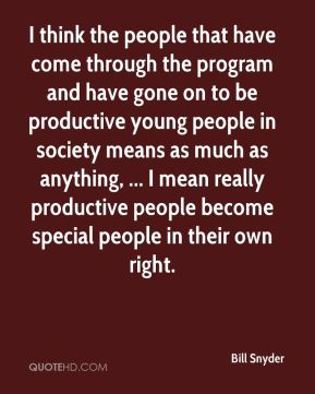 Bill Snyder - I think the people that have come through the program and have gone on to be productive young people in society means as much as anything, ... I mean really productive people become special people in their own right.