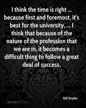 Bill Snyder - I think the time is right ... because first and foremost, it's best for the university, ... I think that because of the nature of the profession that we are in, it becomes a difficult thing to follow a great deal of success.
