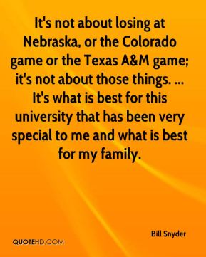 Bill Snyder - It's not about losing at Nebraska, or the Colorado game or the Texas A&M game; it's not about those things. ... It's what is best for this university that has been very special to me and what is best for my family.