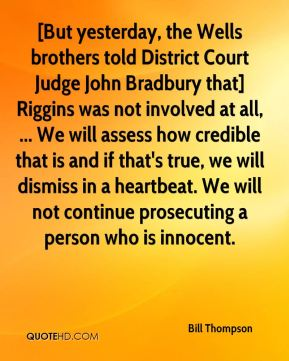 Bill Thompson - [But yesterday, the Wells brothers told District Court Judge John Bradbury that] Riggins was not involved at all, ... We will assess how credible that is and if that's true, we will dismiss in a heartbeat. We will not continue prosecuting a person who is innocent.