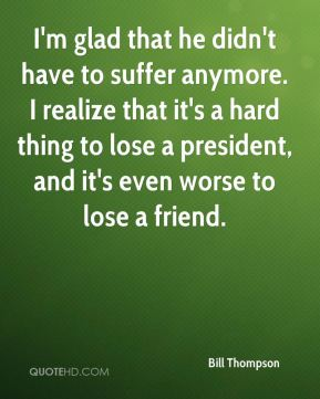Bill Thompson - I'm glad that he didn't have to suffer anymore. I realize that it's a hard thing to lose a president, and it's even worse to lose a friend.