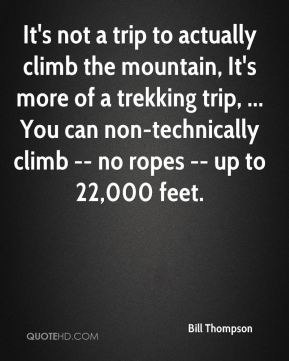 Bill Thompson - It's not a trip to actually climb the mountain, It's more of a trekking trip, ... You can non-technically climb -- no ropes -- up to 22,000 feet.