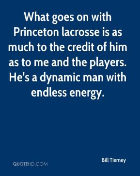 Bill Tierney - What goes on with Princeton lacrosse is as much to the credit of him as to me and the players. He's a dynamic man with endless energy.