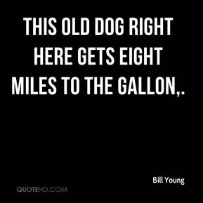 Bill Young - This old dog right here gets eight miles to the gallon.