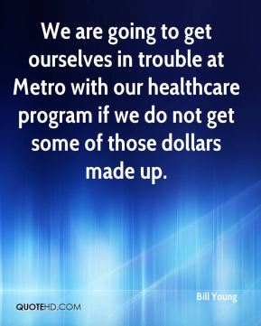 Bill Young - We are going to get ourselves in trouble at Metro with our healthcare program if we do not get some of those dollars made up.