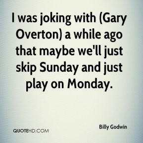 Billy Godwin - I was joking with (Gary Overton) a while ago that maybe we'll just skip Sunday and just play on Monday.