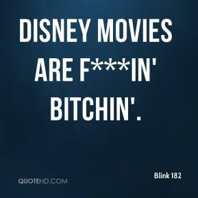 Blink 182 - Disney movies are f***in' bitchin'.