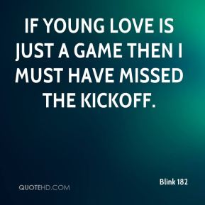 Blink 182 - If young love is just a game then i must have missed the kickoff.