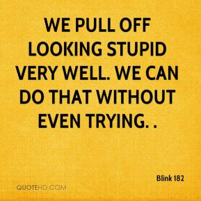 Blink 182 - We pull off looking stupid very well. We can do that without even trying. .