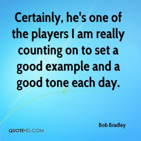 Certainly, he's one of the players I am really counting on to set a good example and a good tone each day.