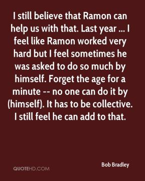 I still believe that Ramon can help us with that. Last year ... I feel like Ramon worked very hard but I feel sometimes he was asked to do so much by himself. Forget the age for a minute -- no one can do it by (himself). It has to be collective. I still feel he can add to that.
