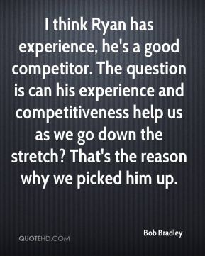 I think Ryan has experience, he's a good competitor. The question is can his experience and competitiveness help us as we go down the stretch? That's the reason why we picked him up.