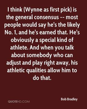 I think (Wynne as first pick) is the general consensus -- most people would say he's the likely No. 1, and he's earned that. He's obviously a special kind of athlete. And when you talk about somebody who can adjust and play right away, his athletic qualities allow him to do that.