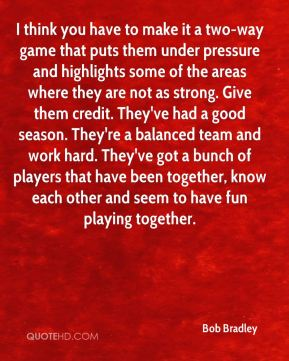 I think you have to make it a two-way game that puts them under pressure and highlights some of the areas where they are not as strong. Give them credit. They've had a good season. They're a balanced team and work hard. They've got a bunch of players that have been together, know each other and seem to have fun playing together.