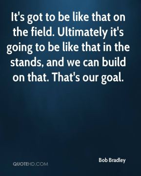 Bob Bradley - It's got to be like that on the field. Ultimately it's going to be like that in the stands, and we can build on that. That's our goal.