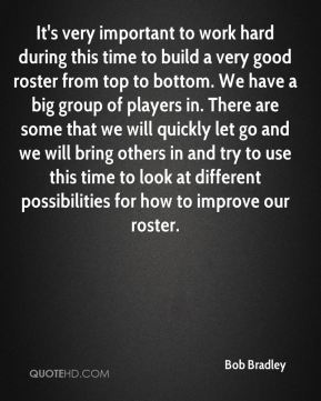 Bob Bradley - It's very important to work hard during this time to build a very good roster from top to bottom. We have a big group of players in. There are some that we will quickly let go and we will bring others in and try to use this time to look at different possibilities for how to improve our roster.