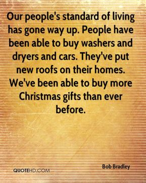 Our people's standard of living has gone way up. People have been able to buy washers and dryers and cars. They've put new roofs on their homes. We've been able to buy more Christmas gifts than ever before.