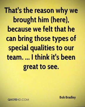 That's the reason why we brought him (here), because we felt that he can bring those types of special qualities to our team. ... I think it's been great to see.