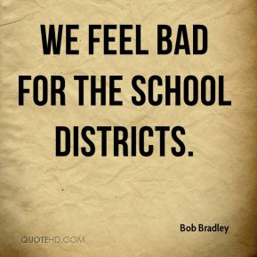 We feel bad for the school districts.