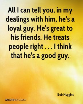 All I can tell you, in my dealings with him, he's a loyal guy. He's great to his friends. He treats people right . . . I think that he's a good guy.