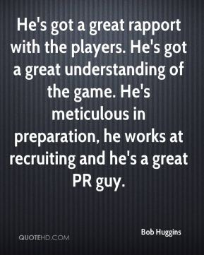 He's got a great rapport with the players. He's got a great understanding of the game. He's meticulous in preparation, he works at recruiting and he's a great PR guy.
