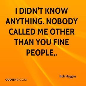 I didn't know anything. Nobody called me other than you fine people.