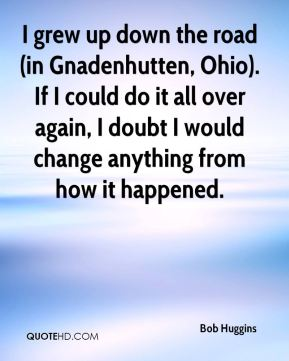 Bob Huggins - I grew up down the road (in Gnadenhutten, Ohio). If I could do it all over again, I doubt I would change anything from how it happened.