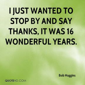 I just wanted to stop by and say thanks, it was 16 wonderful years.