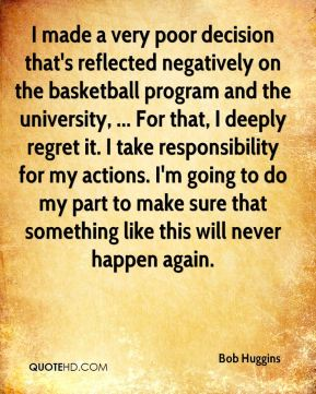 Bob Huggins - I made a very poor decision that's reflected negatively on the basketball program and the university, ... For that, I deeply regret it. I take responsibility for my actions. I'm going to do my part to make sure that something like this will never happen again.