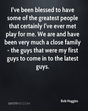 I've been blessed to have some of the greatest people that certainly I've ever met play for me. We are and have been very much a close family - the guys that were my first guys to come in to the latest guys.