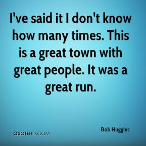 I've said it I don't know how many times. This is a great town with great people. It was a great run.