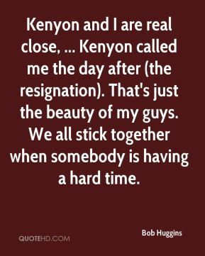 Kenyon and I are real close, ... Kenyon called me the day after (the resignation). That's just the beauty of my guys. We all stick together when somebody is having a hard time.